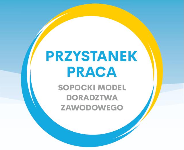 """""""PRZYSTANEK PRACA"""" SOPOCKI MODEL DORADZTWA ZAWODOWEGO"""